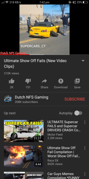 Be Like, Cars, and Fail: @ * 25%  218 KB/s  7:42 pm  SUPERCARS_CT  Dutch NFS Gaming  Ultimate Show Off Fails (New Video  Clips)  210K views  Share  Download  2K  Save  151  Dutch NFS Gaming  SUBSCRIBE  208K subscribers  Autoplay  Up next  ULTIMATE Supercar  FAILS and Supercar  SUPERCAR FAILS  DRIVERS CRASH Co...  Motor Feed  2.2M views  11:17  Ultimate Show Off  Fail Compilation |  Worst Show Off Fail...  Race SX  842K views  4:44  Fast and furious be like..  Car Guys Memes  Compilation *FUNNY  RACING ON A BUDGET Stance Nation Has Come to Carmemes
