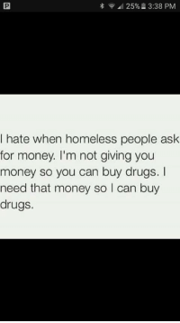 Drugs, Homeless, and Money: 25%. 3:38 PM  I hate when homeless people ask  for money. I'm not giving you  money so you can buy drugs. I  need that money so I can buy  drugs.