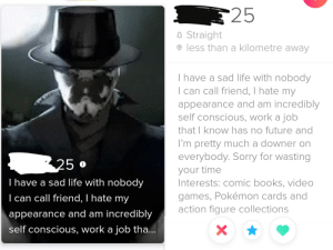 I don't think I've swiped right any faster 😍 (side note: I do actually feel bad for him): 25  8 Straight  © less than a kilometre away  I have a sad life with nobody  | can call friend, I hate my  appearance and am incredibly  self conscious, work a job  that I know has no future and  I'm pretty much a downer on  everybody. Sorry for wasting  your time  Interests: comic books, video  25  o  T have a sad life with nobody  games, Pokémon cards and  action figure collections  | can call friend, I hate my  appearance and am incredibly  self conscious, work a job tha... I don't think I've swiped right any faster 😍 (side note: I do actually feel bad for him)