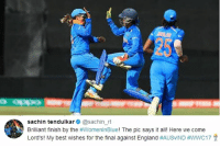 England, Finals, and Memes: 25  Opp0  sachin tendulkar @sachin_rt  Brilliant finish by the #womenlnBlue! The pic says it all! Here we come  Lord's! My best wishes for the final against England Sachin Tendulkar congratulates Indian women on reaching the finals !