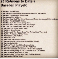 Baseball, Cheating, and Memes: 25 ReAsons to Date a  Baseball PlayeR  1) We Have Great Hands.  2) We Are UsedTo Scoring No Matter What Base We Are On.  3) We Have Tremendous Endurance.  4) We Always Use A Glove.  5) We Dont Stop Until The Job ls Done, And There Are Always Extra Innings.  6) We Have The BIGGEST Sticks.  7) We Make sure We Touch Every Base.  8) We Dont Mind Diving Face First Into Things.  9) We Take The Extra Base lf We Can Get It.  10) We Slide into Home Really Hard.  11) We Have Great Range.  12) We Know All The Signs (Once YouTell Us What They Are).  13) We Use Protection All The Time.  14) We Practice Until Perfect.  15) We Dont Cheat.  16) We Know The Best Positions.  17) We Are Good At Hitting our Spots (Wink, Wink).  18) We Can Switch Hit.  19) We Dont Touch Any of Our Friends Bats.  20) We Are Just The Tightest, We Are P. M.P.S!  21) We Get Screamed At When We Hit The Wrong Spot.  22) We Will Do Anything To Get To Round all Of The Bases.  23) We Can Either Hit It Hard or Soft.  24) We Get Asked To Play More If We DolPlay It Good.  25) We Practice All The Time! 25 reasons to date a ballplayer ⚾️😍❤️️