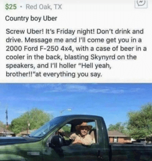 "Meirl: $25 Red Oak, TX  Country boy Uber  Screw Uber! It's Friday night! Don't drink and  drive. Message me and 'll come get you in a  2000 Ford F-250 4x4, with a case of beer in a  cooler in the back, blasting Skynyrd on the  speakers, and I'll holler ""Hell yeah,  brother!!""at everything you say. Meirl"