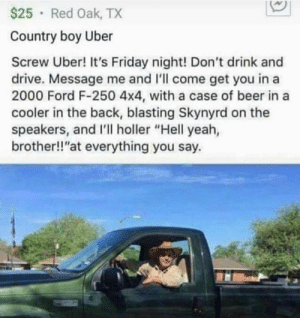 "Wholesome Uber 2.0: $25 Red Oak, TX  Country boy Uber  Screw Uber! It's Friday night! Don't drink and  drive. Message me and I'll come get you in a  2000 Ford F-250 4x4, with a case of beer in a  cooler in the back, blasting Skynyrd on the  speakers, and I'll holler ""Hell yeah,  brother!!""at everything you say Wholesome Uber 2.0"