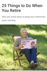 meirl: 25 Things to Do When  You Retire  Here are some ideas to keep your retirement  years exciting  huge fukn  anime  titties meirl