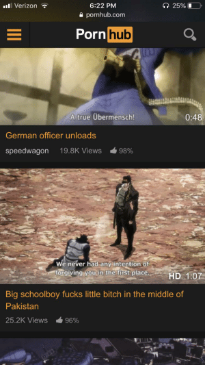 PH got everything: 25%  Verizon  6:22 PM  pornhub.com  Porn hub  A true Übermensch!  0:48  German officer unloads  speedwagon  19.8K Views  98%  We never had any intention of  forgiving you in the first place.  HD 1:07  Big schoolboy fucks little bitch in the middle of  Pakistan  25.2K Views  96% PH got everything