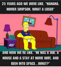 "Homer: 25 YEARS AGO WE WERE LIKE, ""HAHAHA,  HOMER SIMPSON, WHAT A LOSER""  AND NOW WE'RE LIKE, ""HE HAS A JOB, A  HOUSE AND A STAY AT HOME WIFE, AND  BEEN INTO SPACE... WHAT"