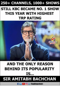 #AmitabhBachchan #KBC #KaunBanegaCrorepati: 250+ CHANNELS, 1000+SHOWS  STILL KBC BECAME NO. 1 SHOW  THIS YEAR WITH HIGHEST  TRP RATING  LAUGHING  AND THE ONLY REASON  BEHIND ITS POPULARITY  SIR AMITABH BACHCHAN #AmitabhBachchan #KBC #KaunBanegaCrorepati