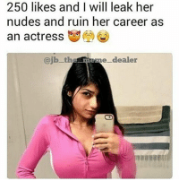 Meme, Memes, and Nudes: 250 likes and I will leak her  nudes and ruin her career as  an actress G)  @jbth  e meme_dealer 😈