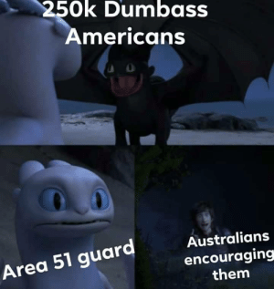 Us Aussies right now..: 250k Dumbass  Americans  Australians  Area 51 guard  encouraging  them Us Aussies right now..