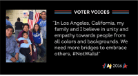 """We asked. You shared. Here are just a few of the fabulous stories you've shared with our Election Day Facebook messenger bot, Mila.   Share your #ElectionDay story with us now at http://m.me/ajplusmila!: 2520  VOTER VOICES  """"In Los Angeles, California, my  family and I believe in unity and  empathy towards people from  all colors and backgrounds. We  need more bridges to embrace  others, #NotWalls!""""  A 2016 We asked. You shared. Here are just a few of the fabulous stories you've shared with our Election Day Facebook messenger bot, Mila.   Share your #ElectionDay story with us now at http://m.me/ajplusmila!"""