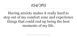 Life, Tumblr, and Anxiety: 254/365  Having anxiety makes it really hard to  step out of my comfort zone and experience  things that could end up being the best  moments of my life.  TYPELIKEAGIRL.TUMBLR.COM