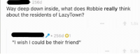 "Taken, Lost, and Http: 256d  Way deep down inside, what does Robbie really think  about the residents of LazyTown?  256d 01  ""I wish I could be their friend""  8k <p>Taken from Stefan Karl (Robbie Rotten)&rsquo;s AMA. Robbie Rotten was just a lost soul looking for a friend to guide him. via /r/wholesomememes <a href=""http://ift.tt/2sKaQjh"">http://ift.tt/2sKaQjh</a></p>"