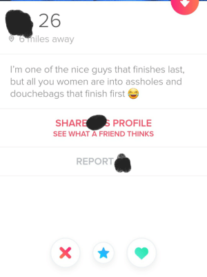 You know I swiped right the second I saw this bio!: 26  6miles away  I'm one of the nice guys that finishes last,  but all you women are into assholes and  douchebags that finish first  SPROFILE  SHARE  SEE WHAT A FRIEND THINKS  REPORT  X\ You know I swiped right the second I saw this bio!