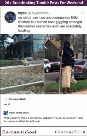 26+ Breathtaking Tumblr Posts For Weekend #funny #memes #lol #rofl #tumblr #trending #humor: 26+ Breathtaking Tumblr Posts For Weekend  royse @Roysenotes  my sister saw two unaccompanied little  children in a trench coat giggling amongst  themselves yesterday and i am absolutely  howling  the-memedaddy  me_irl  meme-loving-stuck  What children?? This is a normal man, probably in his way to watch an R-rated  film, as any adult has the right to do!  Sarcasm Goal  Click to see full list 26+ Breathtaking Tumblr Posts For Weekend #funny #memes #lol #rofl #tumblr #trending #humor