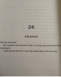 Run, How, and Arms: 26  eleanor  Did she miss him?  She wanted to lose herself in him. To tie his arms around her like a  tourniquet.  If she showed him how much she needed him, he'd run away.