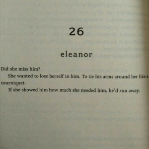 Run, How, and Arms: 26  eleanor  Did she miss him?  She wanted to lose herself in him. To tie his arms around her like a  tourniquet.  If she showed him how much she needed him, he'd run away