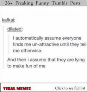 26 Freaking Funny Tumblr Posts #funny #funnymemes #lol #rofl #tumblr: 26+ Freaking Funny Tumblr Posts  kafkai  dilated:  I automatically assume everyone  finds me un-attractive until they tell  me otherwise.  And then i assume that they are lying  to make fun of me  Click to see full list  VIRAL MEMES 26 Freaking Funny Tumblr Posts #funny #funnymemes #lol #rofl #tumblr