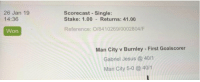 Jesus, Memes, and Today: 26 Jan 19  14:36  Scorecast Single:  Stake: 1.00 Returns: 41.00  Reference: 0/8410269/0002804/F  Won  Man City v Burnley -First Goalscorer  Gabriel Jesus @ 40/1  Man City 5-0 40/1 RT @TheSportsmanBet: 👀 Who's managed a big winner today then?  We've had this 40/1 shot sent in, anyone beat that? https://t.co/xrFiJY5B4s