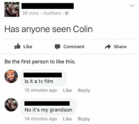 British, Film, and Page: 26 mins . Hurlford .  Has anyone seen Colin  1 Like  Comment  → Share  Be the first person to like this.  Is it a tv film  15 minutes ago Like Reply  No it's my grandson  14 minutes ago Like  Reply 🚫WARNING🚫 😂 @epicfunnypage is literally the funniest page, hurry and follow👌🏽👌🏽