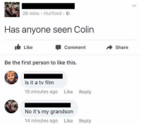Film, First, and Comment: 26 mins . Hurlford .  Has anyone seen Colin  I Like  Comment  → Share  Be the first person to like this.  Is it a tv film  15 minutes ago Like Reply  No it's my grandson  14 minutes ago Like  Reply