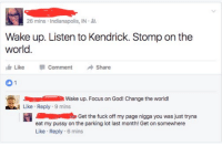 <p>sit down, lil bitch, be humble (via /r/BlackPeopleTwitter)</p>: 26 mins , Indianapolis, IN .  Wake up. Listen to Kendrick. Stomp on the  world.  LikeC  CommentShare  1  Wake up. Focus on God! Change the world!  Like Reply 9 mins  Ge the fuck off my page nigga you was just tryna  eat my pussy on the parking lot last month! Get on somewhere  Like Reply 6 mins <p>sit down, lil bitch, be humble (via /r/BlackPeopleTwitter)</p>