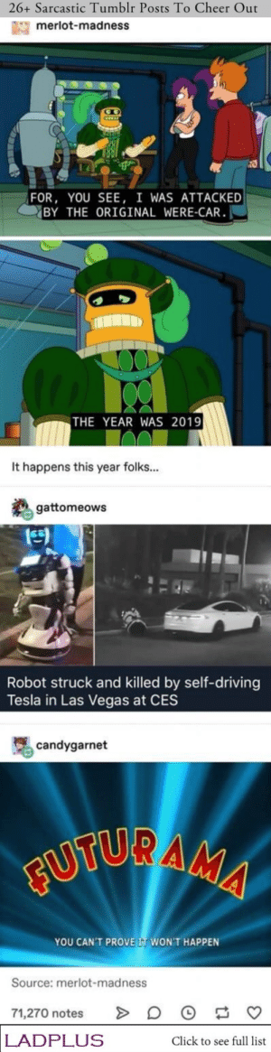 : 26+ Sarcastic Tumblr Posts To Cheer Out  merlot-madness  FOR, YOU SEE, I WAS ATTACKED  BY THE ORIGINAL WERE-CAR  THE YEAR WAS 2019  It happens this year folks...  gattomeows  Robot struck and killed by self-driving  Tesla in Las Vegas at CES  candygarnet  FUTURAMA  YOU CAN'T PROVE IT WON'T HAPPEN  Source: merlot-madness  71,270 notes  LADPLUS  Click to see full list