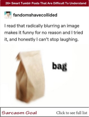 26+ Smart Tumblr Posts That Are Difficult To Understand #funny #lol #memes #tumblr #trending #viral: 26+ Smart Tumblr Posts That Are Difficult To Understand  fandomshavecollided  I read that radically blurring an image  makes it funny for no reason and I tried  it, and honestly I can't stop laughing.  bag  Sarcasm Goal  Click to see full list 26+ Smart Tumblr Posts That Are Difficult To Understand #funny #lol #memes #tumblr #trending #viral