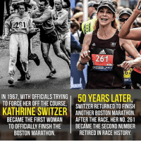 Memes, Sports, and Cbs: 261  261  WARAINON  IN WITH OFFICIALS TRYING l 50 yEARS LATER  TO FORCE HER OFF THE COURSE  SWITZER RETURNED TO FINISH  KATHRINE SWITZER ANOTHER BOSTON MARATHON.  BECAME THE FIRST WOMAN  AFTER THE RACE, HER NO. 261  TO OFFICIALLY FINISH THE  BECAME THE SECOND NUMBER  RETIRED IN RACE HISTORY.  BOSTON MARATHON  CBS Sports Icon.
