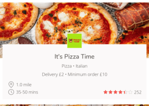 I feel like this doesn't need a title: $262  PIZZA  TIME  It's Pizza Time  Pizza Italian  Delivery £2 Minimum order £10  1.0 mile  35-50 mins  252 I feel like this doesn't need a title