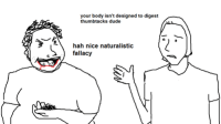 Bodies , Dude, and Dank Memes: your body isn't designed to digest  thumbtacks dude  hah nice naturalistic  fallacy