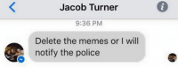 Delete This: Jacob Turner  9:36 PM  Delete the memes or I will  notify the police
