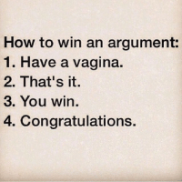 The end. 👏💃: How to win an argument:  1. Have a vagina.  2. That's it.  3. You win.  4. Congratulations. The end. 👏💃
