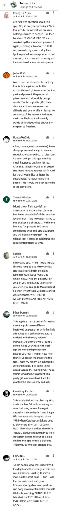"""Anime, Beautiful, and Finals: **27/03/2018  At first I was skeptical about this  app. Why is everyone praising it? Is it  that good? On my first ten presses  nothing seemed to happen. But then  I realized IT WAS MUTED. When I  cranked up the sound and pressed it  again, suddenly a blast of TUTURU  accompanied by a wave of golden  light exploded from my phone. In that  moment, I transcended humanity and  have achieved a new state to peace.  Words can not describe the majesty  existential world, I knew none but the  prison in which all worldly beings  reside. Yet through this gift, I have  ultimate end goal of all sentience. No  construct of the human mind traps  words of this device has shown me  x15/07/2018  A long time ago (about a week), I was  enough to cut myself out of pleasure.  As soon as I got this app, nothing  After that, I finally found inner peace  and I now have no regrets in life. And  for that, I would like to thank the  peace. This is truly the best app to be  ***07/07/2018  I don't know. This app defines  majestic on a whole other plane; at  first I was skeptical of all the positive  reviews but I have now assimilated to  this awakening of tuturu... Within the  considering what this app's purpose,  release that it offers is subliminal and  *12/07/2018  Iliterally jumped out of my window  and I was travelling in the skies  talking to God about World Cup  Finals. Mayushi is the powerful girl  who let you date Sunny Leone or if  you wish, you can go to Mars without  a penny. I went there yesterday and it  was awesome. WAITING FOR  WHAT? DOWNLOAD THIS APP AND  **02/08/2018  This app is a masterpeice of creation  bestowed us peasentry with this holy  the land with the very voice of  Mayashii. As the very word Tuturu""""  blissful you feel. I, myself have now  found success in life thanks to this  app. I have my dream job, a beautiful  wife and house. It all came to me  once I tapped the 482nd time. I hope  godly gift and download it will be  granted the sam"""