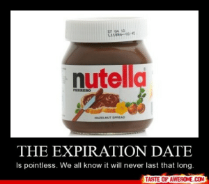 The expiration datehttp://omg-humor.tumblr.com: 27 04 12  L118RA-OD 45  nutella  FERRERO  HAZELNUT SPREAD  THE EXPIRATION DATE  Is pointless. We all know it will never last that long.  TASTE OF AWESOME.COM The expiration datehttp://omg-humor.tumblr.com