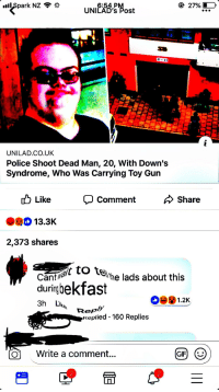 Bekfast: 27%  6:54.PM  UNILAD's Post  UNILAD.CO.UK  Police Shoot Dead Man, 20, With Down's  Syndrome, Who Was Carrying Toy Gun  ub Like  Comment  Share  13.3K  2,373 shares  Cantwalt to  duringbekfast  ttehe lads about this  1.2K  Repll  Replied 160 Replies  Ol Write a comment...  GIF)