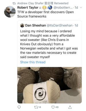 IKEA has nothing on open source: 27 Andrew Clay Shafer A Retweeted  Robert Taylor :: e:0 @robotterr.. 1d v  TEW a developer first discovers Open  Source frameworks  Dan Sheehan @ltsDanSheehan 1d  Losing my mind because i ordered  what I thought was a very affordable  wool sweater (like Chris Evans in  Knives Out obviously) from a  Norwegian website and what I got was  the raw materials necessary to create  said sweater myself  Show this thread  2714  48 IKEA has nothing on open source