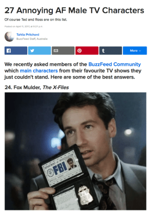 thexfiles:  chancellor-reyes:  Um, excuse me, BuzzFeed… WHAT THE FUCK IS THIS BULLSHIT??!?!  : 27 Annoying AF Male TV Characters  Of course Ted and Ross are on this list.  Posted on April 11, 2017, at 9:27 p.m.  Tahlia Pritchard  BuzzFeed Staff, Australia  More v  We recently asked members of the BuzzFeed Community  which main characters from their favourite TV shows they  just couldn't stand. Here are some of the best answers.   24. Fox Mulder, The X-Files thexfiles:  chancellor-reyes:  Um, excuse me, BuzzFeed… WHAT THE FUCK IS THIS BULLSHIT??!?!