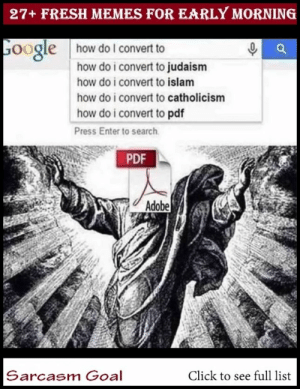 : 27+ FRESH MEMES FOR EARLY MORNING  oogle  how do lI convert to  how do i convert to judaism  how do i convert to islam  how do i convert to catholicism  how do i convert to pdf  Press Enter to search  PDF  Adobe  Sarcasm Goal  Click to see full list