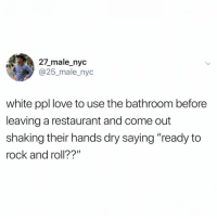 "This is strangely accurate: 27_male_nyc  @25_male_nyc  white ppl love to use the bathroom before  leaving a restaurant and come out  shaking their hands dry saying ""ready to  rock and roll??"" This is strangely accurate"