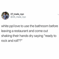 "@whitepeoplehumor is a must follow 😂😂: 27_male_nyc  @25_male_nyc  white ppl love to use the bathroom before  leaving a restaurant and come out  shaking their hands dry saying ""ready to  rock and roll??"" @whitepeoplehumor is a must follow 😂😂"