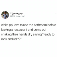 "Funny, Love, and Too Much: 27_male_nyc  @25_male_nyc  white ppl love to use the bathroom before  leaving a restaurant and come out  shaking their hands dry saying ""ready to  rock and roll??"" I've done this too much to deny it @donny.drama 😅😅"