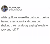 "Love, Restaurant, and White: 27_male_nyc  @25_male_nyc  white ppl love to use the bathroom before  leaving a restaurant and come out  shaking their hands dry saying ""ready to  rock and roll??"" Let's get this show on the road @middleclassfancy"