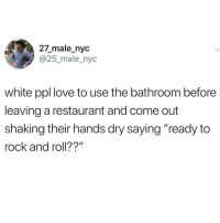 "White Ppl: 27_male_nyc  @25_male_nyc  white ppl love to use the bathroom before  leaving a restaurant and come out  shaking their hands dry saying ""ready to  rock and roll??"""