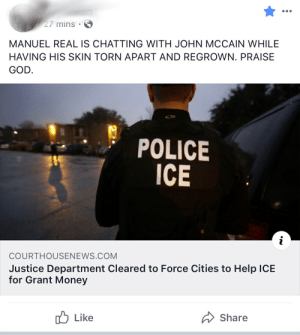 God, Money, and Police: 27 mins  MANUEL REAL IS CHATTING WITH JOHN MCCAIN WHILE  HAVING HIS SKIN TORN APART AND REGROWN. PRAISE  GOD.  POLICE  ICE  i  COURTHOUSENEWS.COM  Justice Department Cleared to Force Cities to Help ICE  for Grant Money  Like  Share Something about John McCain's skin?