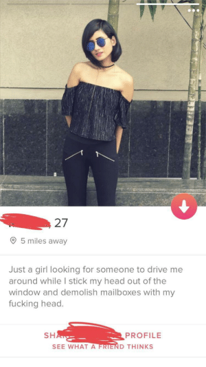 That escalated quickly: 27  O 5 miles away  Just a girl looking for someone to drive me  around while I stick my head out of the  window and demolish mailboxes with my  fucking head.  SH  PROFILE  SEE WHAT A  D THINKS That escalated quickly