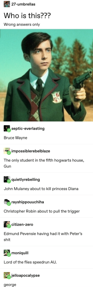 Shit, Tumblr, and Zero: 27-umbrellas  Who is this???  Wrong answers only  septic-everlasting  Bruce Wayne  impossiblerebelblaze  The only student in the fifth hogwarts house,  Gun  quietlyrebelling  John Mulaney about to kill princess Diana  rayshippouuchiha  Christopher Robin about to pull the trigger  citizen-zero  Edmund Pevensie having had it with Peter's  shit  moniquill  Lord of the flies speedrun AU  jelloapocalypse  george George, the best character