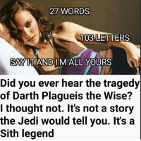 Legend27: 27 WORDS  A 103 LETTERS  SAY IT AND I MALL YOURS  Did you ever hear the tragedy  of Darth Plagueis the Wise?  I thought not. It's not a story  the Jedi would tell you. It's a  Sith legend