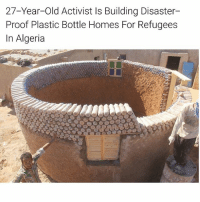 Adobe, Energy, and Memes: 27-Year-Old Activist Is Building Disaster-  Proof Plastic Bottle Homes For Refugees  In Algeria While there are numerous ways one can contribute to society and make the world a better place, action taken by 27-year-old Tateh Lehbib Breica stands apart from the rest. This is because the Sahrawi refugee has taken it upon himself to construct disaster-resistant homes using discarded plastic bottles. Not only can the homes be built for an affordable price, they are made for harsh desert conditions and can last for years. UNCHR reports that Tindouf, Algeria, is not an easy place to live, for temperatures regularly spike to 113 degrees Fahrenheit, and sandstorms can wreak havoc on refuge structures. But because people have been fleeing to the area to escape violence in the Western Sahara War for over 40 years, a housing solution was desperately needed. It's because of this Breica decided to engineer homes that can survive harsh climates and are disaster-proof. The 27-year-old has a master's degree in energy efficiency and participated in a United Nations High Commissioner for Refugees (UNHCR) scholarship program. His first intention was to construct a rooftop garden where he and others could grow seedlings in the bottles. However, the circular shape of the energy-efficient home he was planning posed too much challenge to that idea. After brainstorming and recalling a documentary he watched on building structures out of plastic water bottles, he was struck with a new idea. Inhabitat relays that the plastic bottle homes can withstand storms better than adobe, mud brick or tent homes. Additionally, they are water resistant — a fact which is essential, considering heavy rains demolished thousands of homes in 2015. The homes have thick walls and due to their circular shape, are resistant against sandstorms. The 27-year-old has a master's degree in energy efficiency and participated in a United Nations High Commissioner for Refugees (UNHCR) scholarship