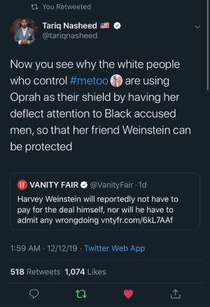 Oprah is a puppet as simple as that: 27 You Retweeted  Tariq Nasheed  @tariqnasheed  Now you see why the white people  who control #metoo  are using  Oprah as their shield by having her  deflect attention to Black accused  men, so that her friend Weinstein can  be protected  VF VANITY FAIR O @VanityFair · 1d  Harvey Weinstein will reportedly not have to  pay for the deal himself, nor will he have to  admit any wrongdoing vntyfr.com/6KL7AAF  1:59 AM · 12/12/19 · Twitter Web App  518 Retweets 1,074 Likes Oprah is a puppet as simple as that