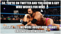 randy: SO, YOUTRE ON TWITTER AND YOU KNOW A GUY  A  WHO WORKS FOR WWE  PLEASE TELLME MORE ABOUTHOW RANDY  ORTON IS GETTING FIRED  kime